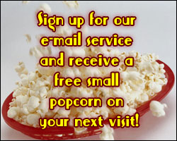Sign up for our e-mail service and receive a free small popcorn on your next visit!